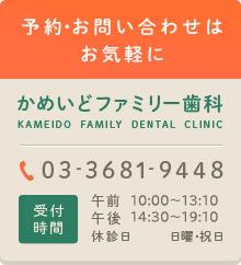 予約・お問い合わせはお気軽に かめいどファミリー歯科 KAMEIDO FAMILY DENTAL CLINIC 03-3681-9448 診療時間 午前10:00~13:00 午後14:30~19:30 休診日 木曜・日曜・祝日